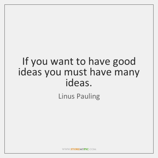 If you want to have good ideas you must have many ideas.