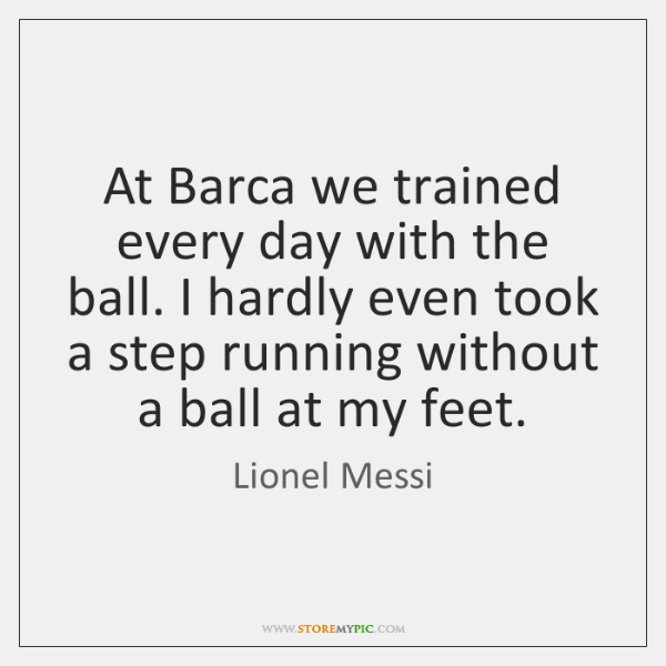 At Barca we trained every day with the ball. I hardly even ...