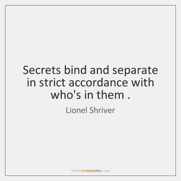 Secrets bind and separate in strict accordance with who's in them .