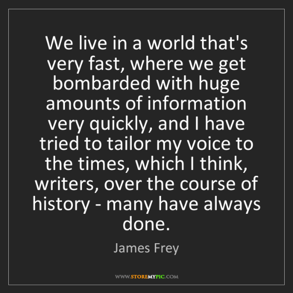 James Frey: We live in a world that's very fast, where we get bombarded...