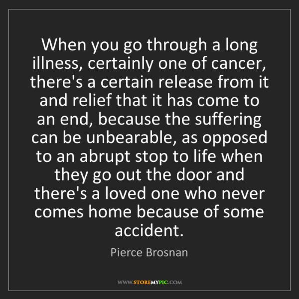 Pierce Brosnan: When you go through a long illness, certainly one of...