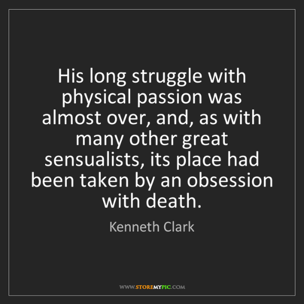Kenneth Clark: His long struggle with physical passion was almost over,...