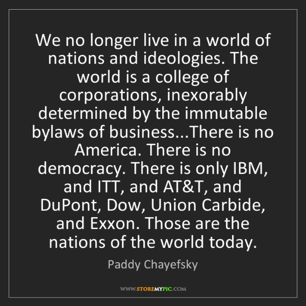 Paddy Chayefsky: We no longer live in a world of nations and ideologies....