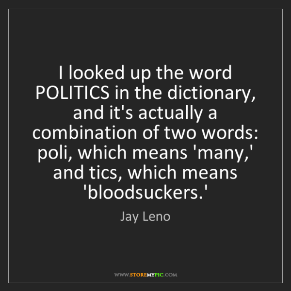 Jay Leno: I looked up the word POLITICS in the dictionary, and...