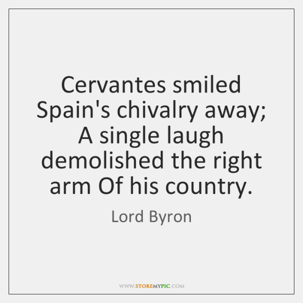 Cervantes smiled Spain's chivalry away; A single laugh demolished the right arm ...