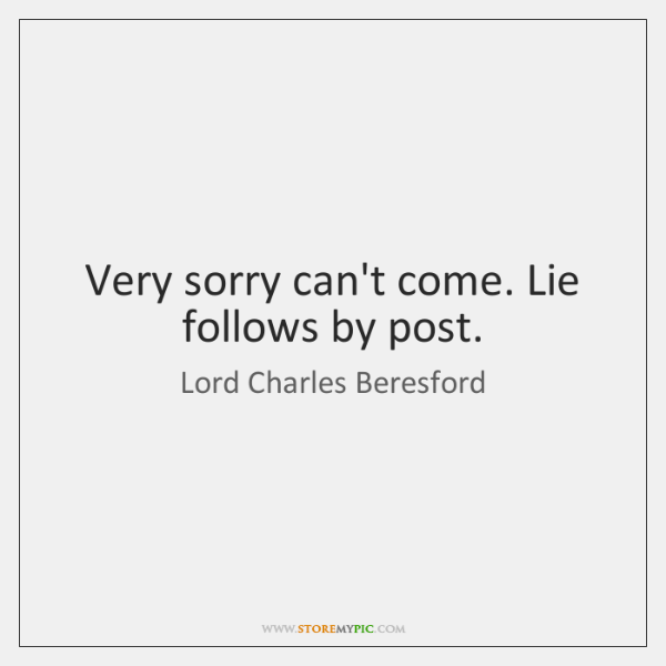 Very sorry can't come. Lie follows by post.