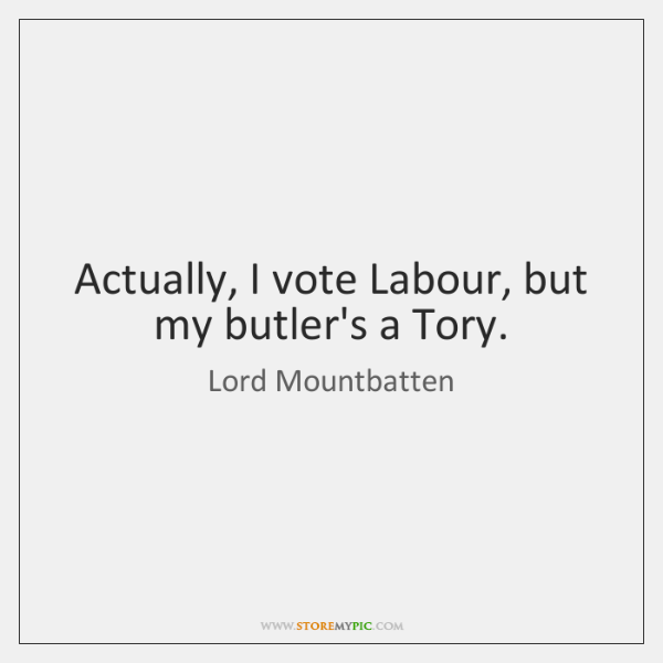 Actually, I vote Labour, but my butler's a Tory.