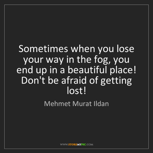 Mehmet Murat Ildan: Sometimes when you lose your way in the fog, you end...