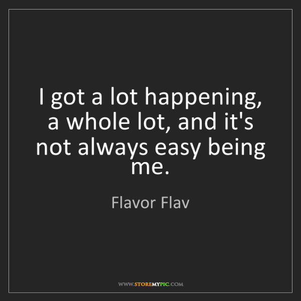 Flavor Flav: I got a lot happening, a whole lot, and it's not always...