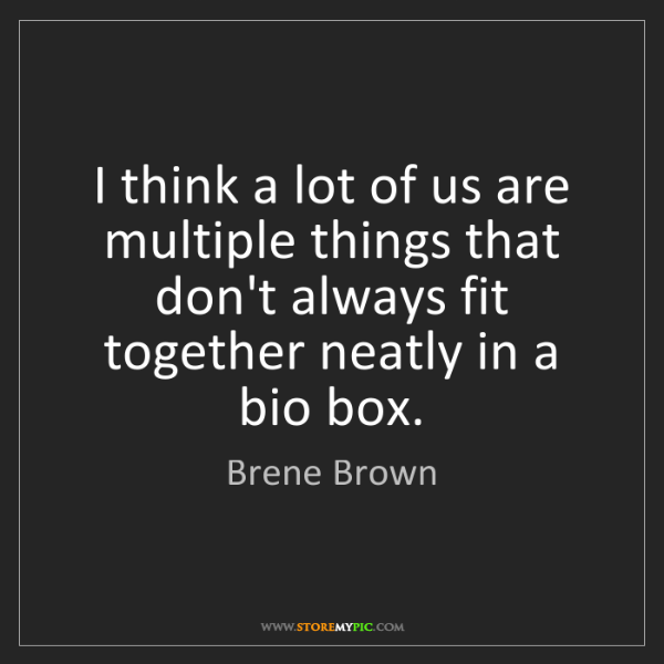 Brene Brown: I think a lot of us are multiple things that don't always...