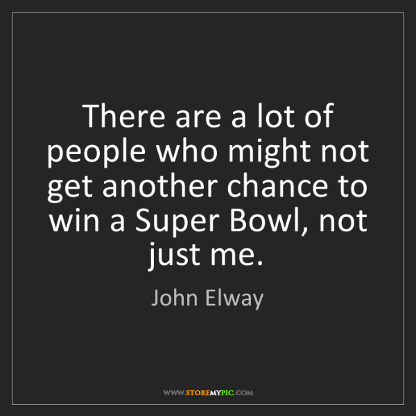 John Elway: There are a lot of people who might not get another chance...