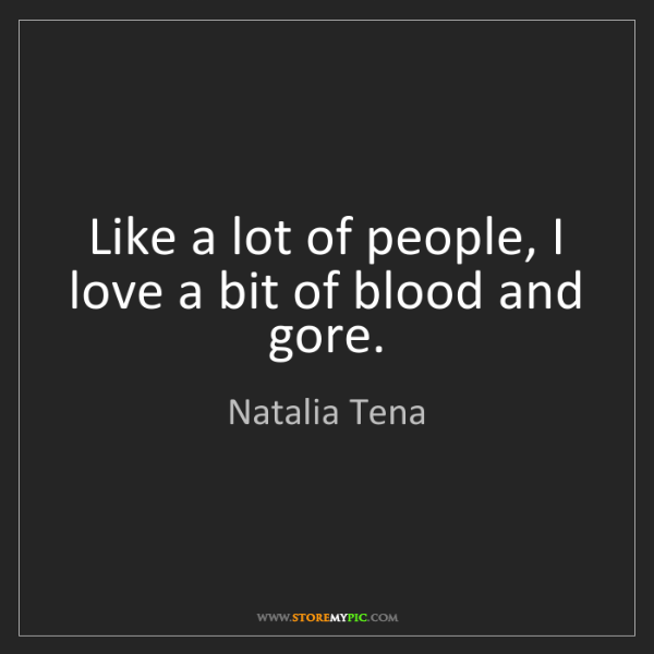 Natalia Tena: Like a lot of people, I love a bit of blood and gore.