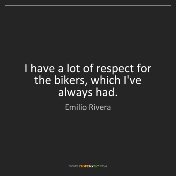 Emilio Rivera: I have a lot of respect for the bikers, which I've always...