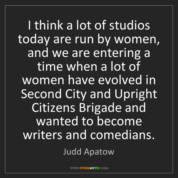 Judd Apatow: I think a lot of studios today are run by women, and...