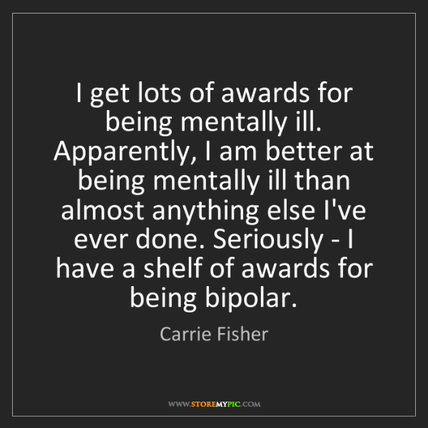 Carrie Fisher: I get lots of awards for being mentally ill. Apparently,...