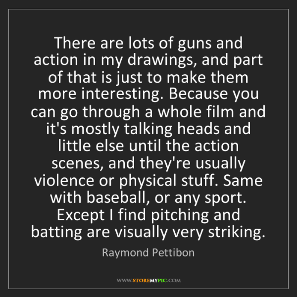 Raymond Pettibon: There are lots of guns and action in my drawings, and...