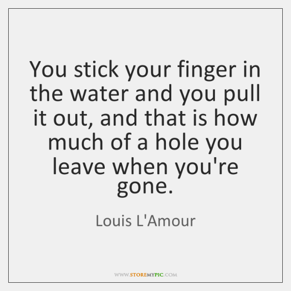 You stick your finger in the water and you pull it out, ...