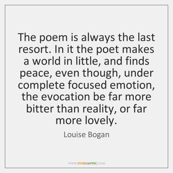 The poem is always the last resort. In it the poet makes ...