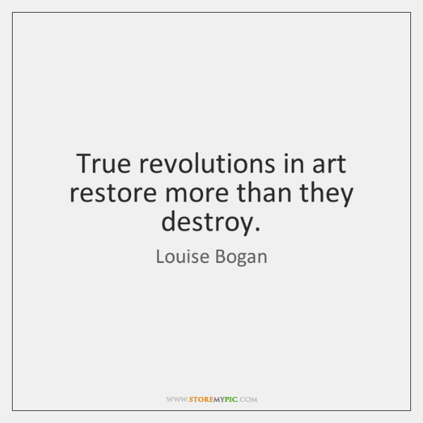 True revolutions in art restore more than they destroy.