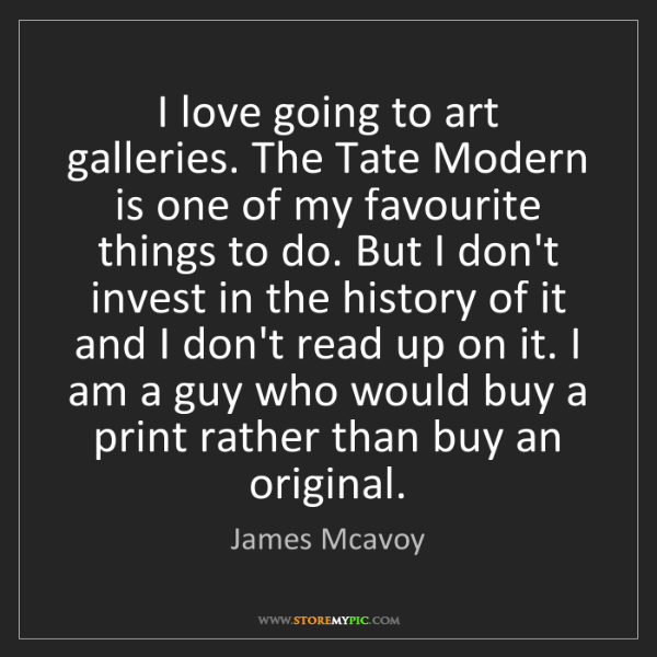 James Mcavoy: I love going to art galleries. The Tate Modern is one...