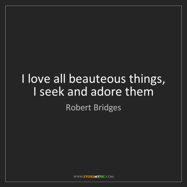 Robert Bridges: I love all beauteous things,  I seek and adore them