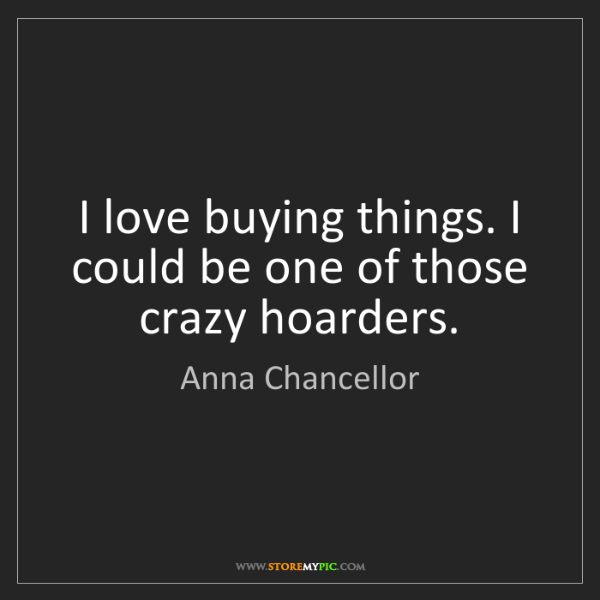 Anna Chancellor: I love buying things. I could be one of those crazy hoarders.