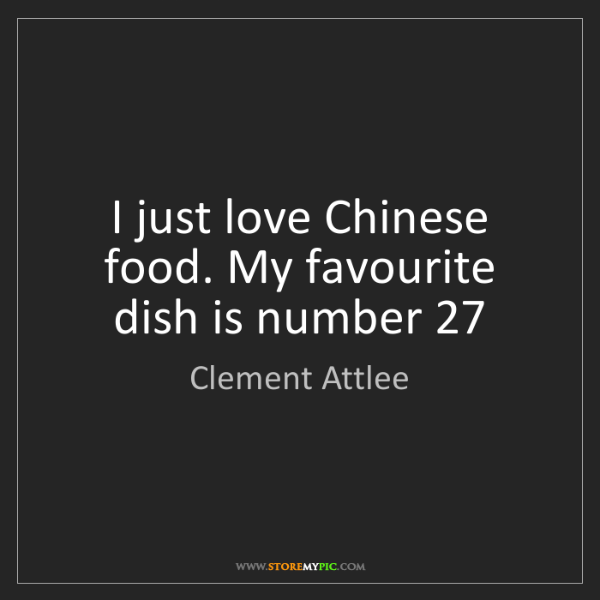 Clement Attlee: I just love Chinese food. My favourite dish is number...