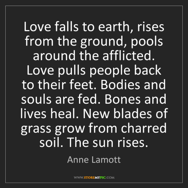 Anne Lamott: Love falls to earth, rises from the ground, pools around...