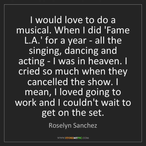 Roselyn Sanchez: I would love to do a musical. When I did 'Fame L.A.'...