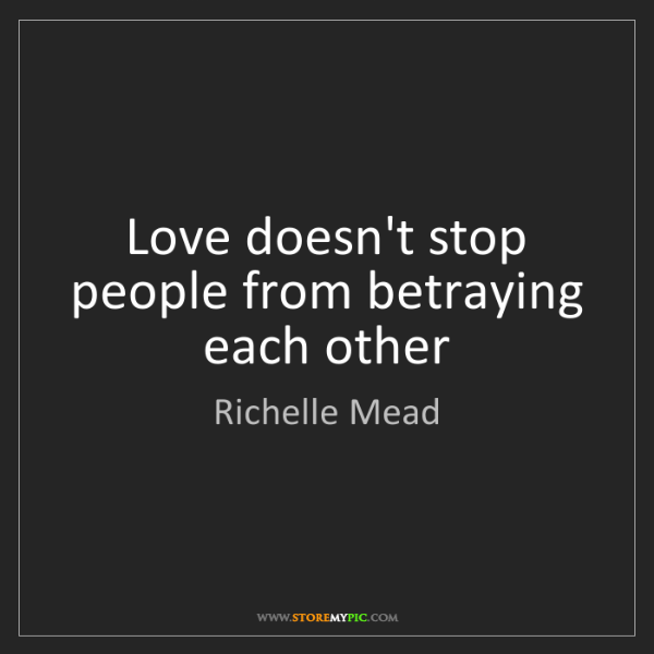 Richelle Mead: Love doesn't stop people from betraying each other
