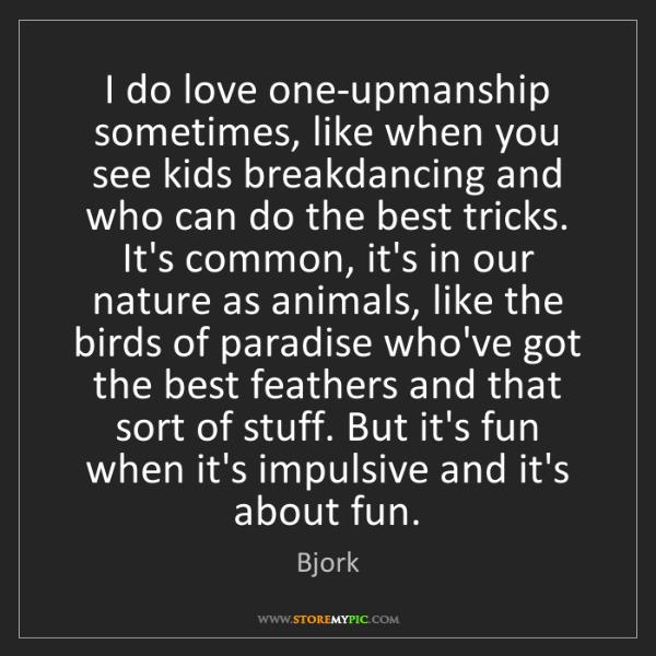 Bjork: I do love one-upmanship sometimes, like when you see...