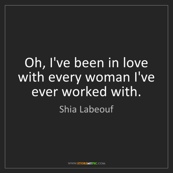 Shia Labeouf: Oh, I've been in love with every woman I've ever worked...