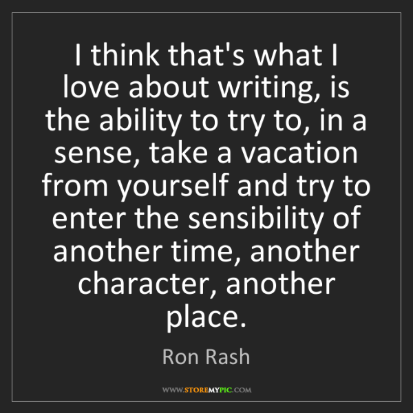 Ron Rash: I think that's what I love about writing, is the ability...