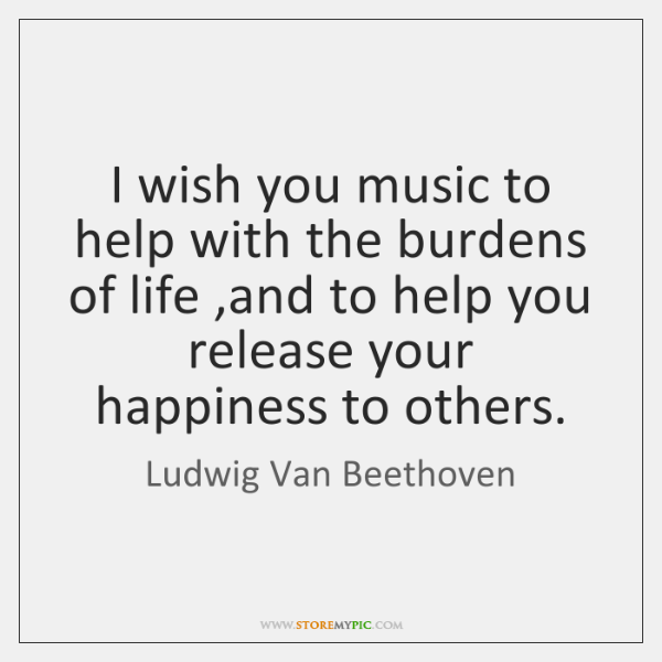 I wish you music to help with the burdens of life ,and ...