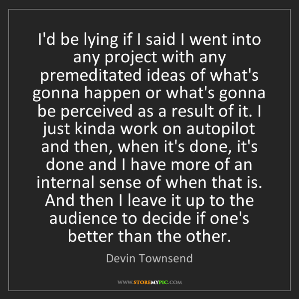 Devin Townsend: I'd be lying if I said I went into any project with any...