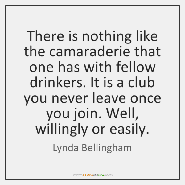 There is nothing like the camaraderie that one has with fellow drinkers. ...