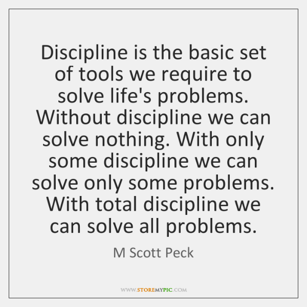 Discipline is the basic set of tools we require to solve life's ...