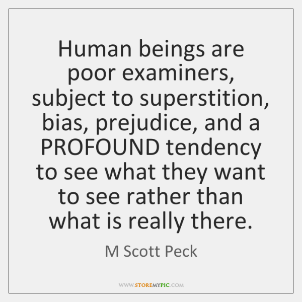 Human beings are poor examiners, subject to superstition, bias, prejudice, and a ...