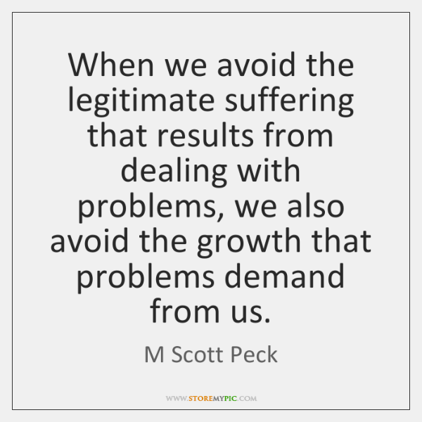 When we avoid the legitimate suffering that results from dealing with problems, ...