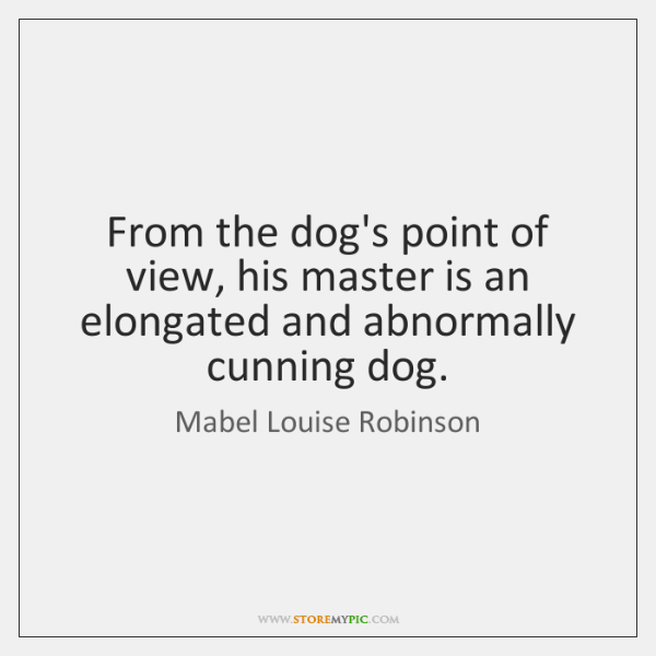 From the dog's point of view, his master is an elongated and ...