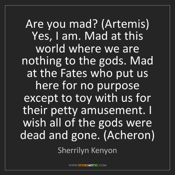 Sherrilyn Kenyon: Are you mad? (Artemis) Yes, I am. Mad at this world where...