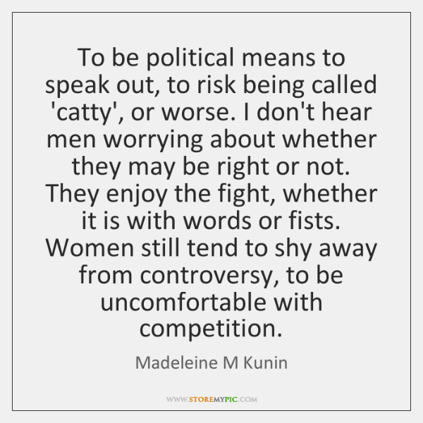 To be political means to speak out, to risk being called 'catty', ...