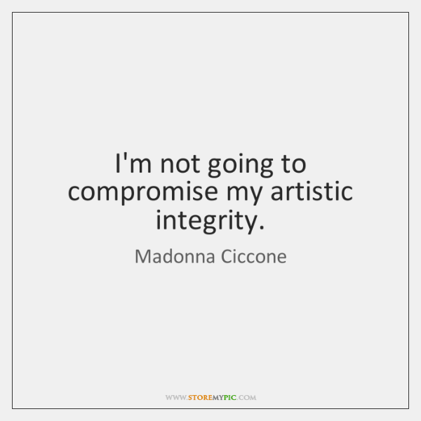 I'm not going to compromise my artistic integrity.
