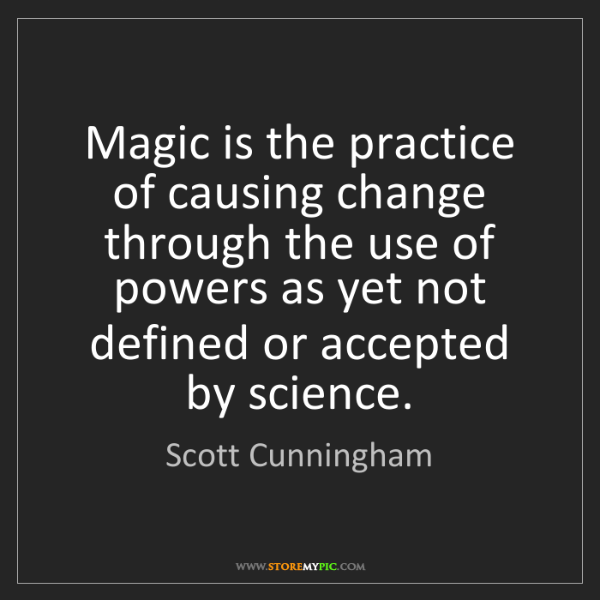 Scott Cunningham: Magic is the practice of causing change through the use...