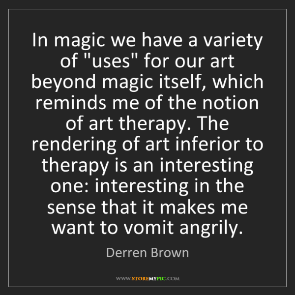 """Derren Brown: In magic we have a variety of """"uses"""" for our art beyond..."""