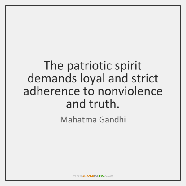 The patriotic spirit demands loyal and strict adherence to nonviolence and truth.
