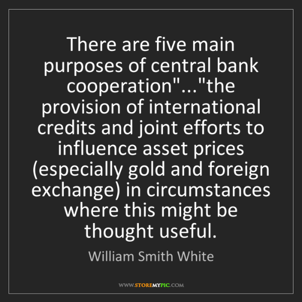 """William Smith White: There are five main purposes of central bank cooperation""""...""""the..."""