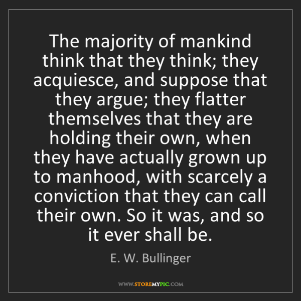 E. W. Bullinger: The majority of mankind think that they think; they acquiesce,...