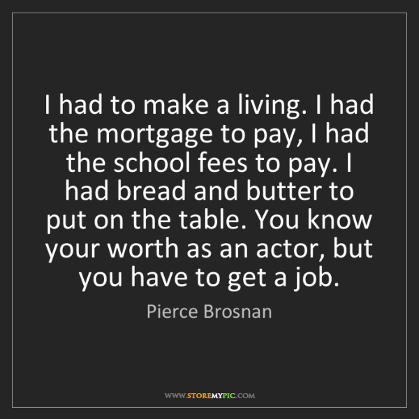 Pierce Brosnan: I had to make a living. I had the mortgage to pay, I...