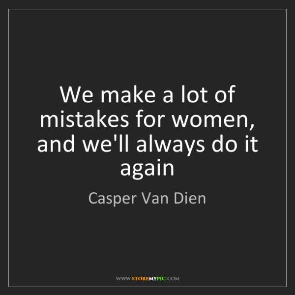 Casper Van Dien: We make a lot of mistakes for women, and we'll always...
